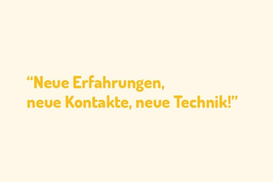 """Zitat einer teilnehmenden Person: """"Neue Erfahrungen, neue Kontakte, neue Technik!"""""""